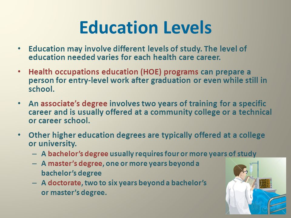 Education Levels Education may involve different levels of study. The level of education needed varies for each health care career. Health occupations