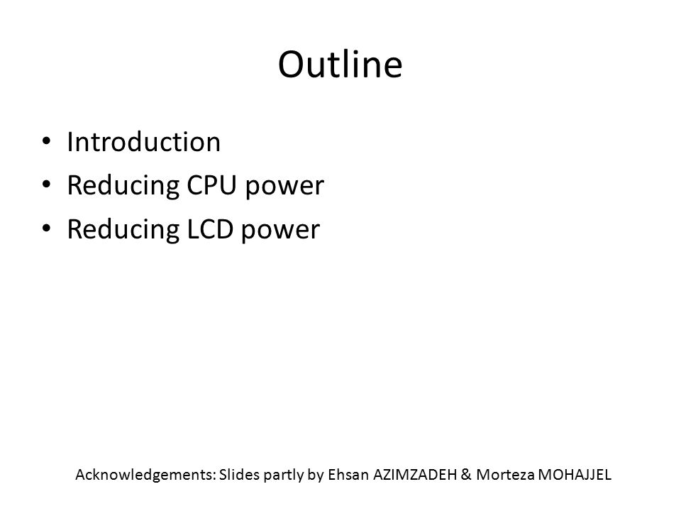 Outline Introduction Reducing CPU power Reducing LCD power Acknowledgements: Slides partly by Ehsan AZIMZADEH & Morteza MOHAJJEL