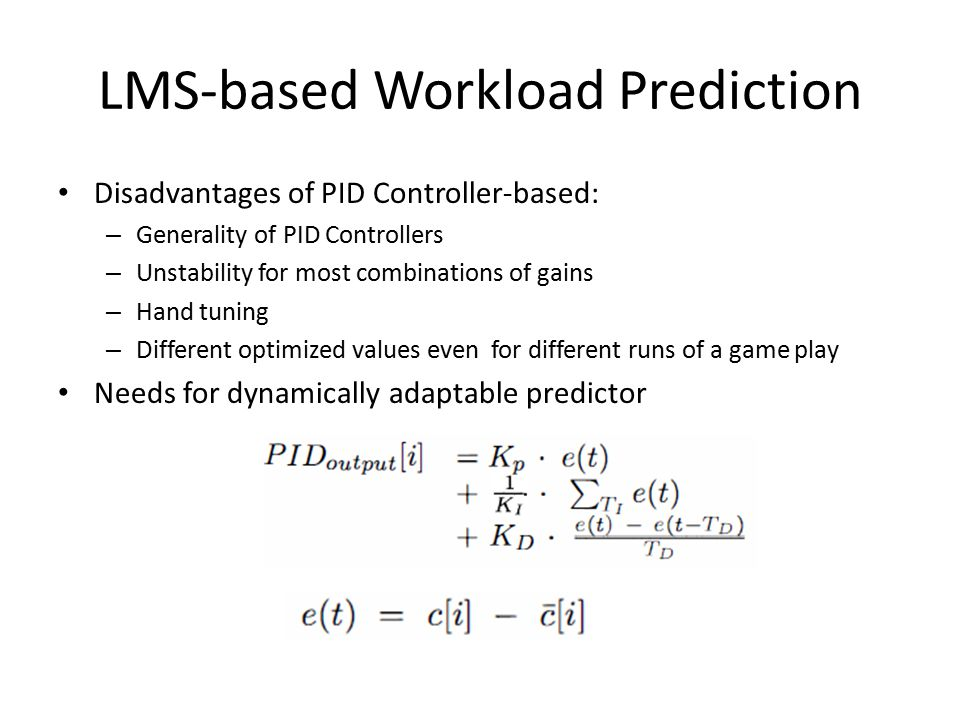 LMS-based Workload Prediction Disadvantages of PID Controller-based: – Generality of PID Controllers – Unstability for most combinations of gains – Hand tuning – Different optimized values even for different runs of a game play Needs for dynamically adaptable predictor