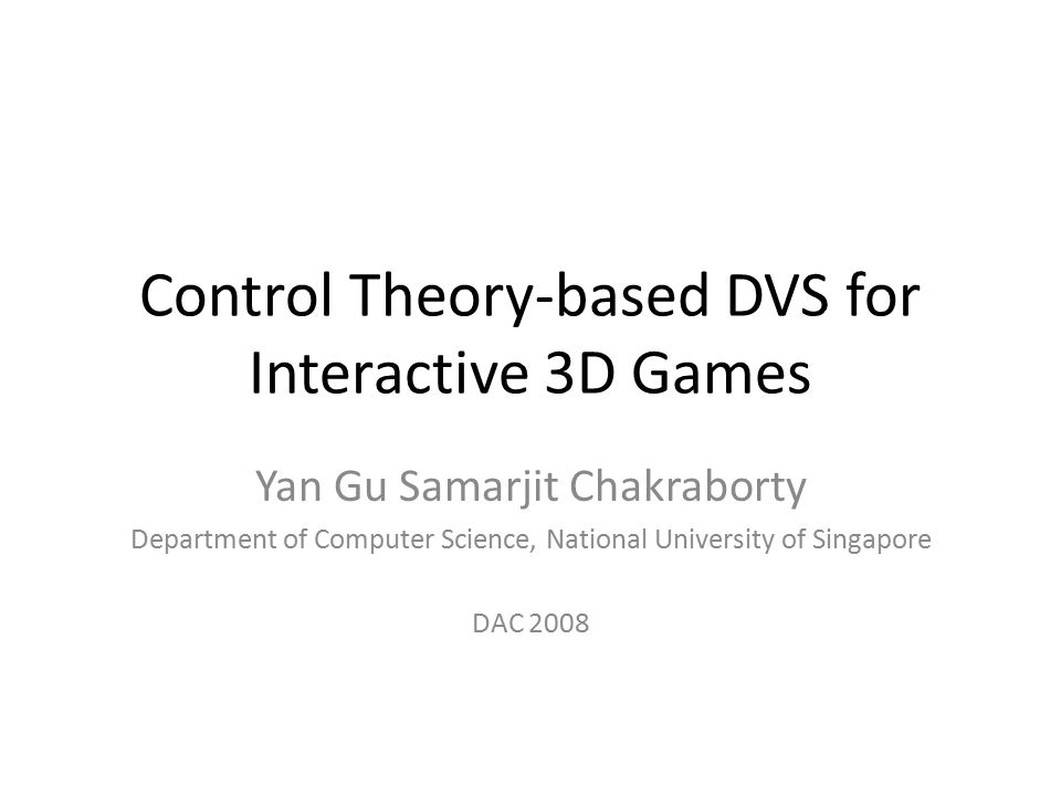 Control Theory-based DVS for Interactive 3D Games Yan Gu Samarjit Chakraborty Department of Computer Science, National University of Singapore DAC 2008
