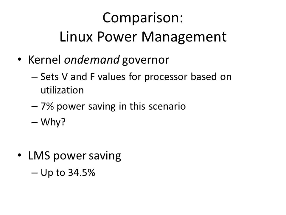 Comparison: Linux Power Management Kernel ondemand governor – Sets V and F values for processor based on utilization – 7% power saving in this scenario – Why.