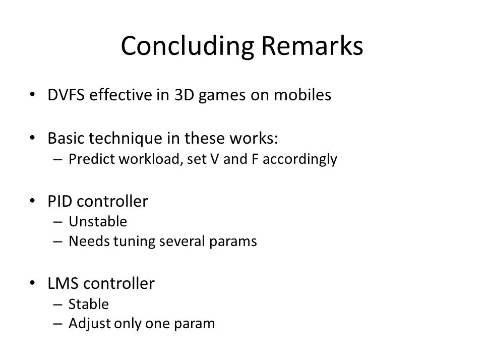 Concluding Remarks DVFS effective in 3D games on mobiles Basic technique in these works: – Predict workload, set V and F accordingly PID controller – Unstable – Needs tuning several params LMS controller – Stable – Adjust only one param