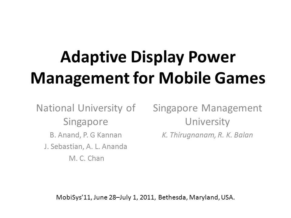 Adaptive Display Power Management for Mobile Games National University of Singapore B. Anand, P. G Kannan J. Sebastian, A. L. Ananda M. C. Chan Singap