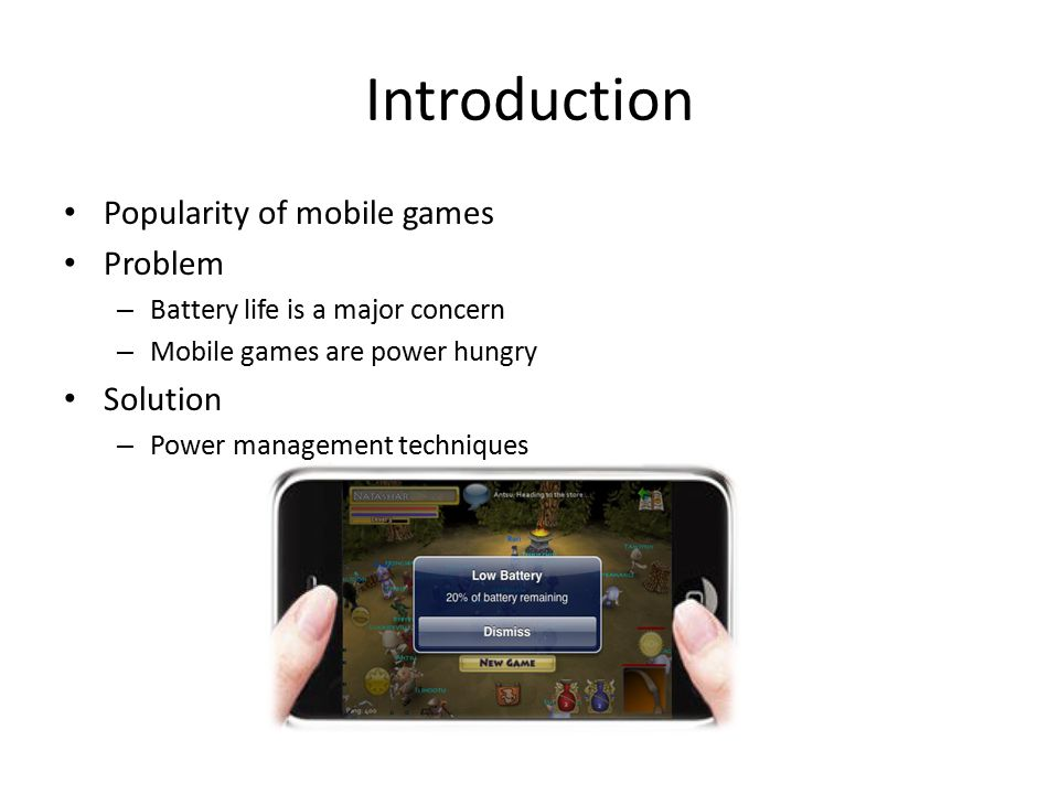 Introduction Popularity of mobile games Problem – Battery life is a major concern – Mobile games are power hungry Solution – Power management techniqu