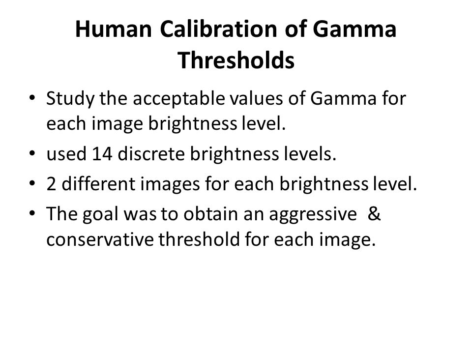 Human Calibration of Gamma Thresholds Study the acceptable values of Gamma for each image brightness level. used 14 discrete brightness levels. 2 diff
