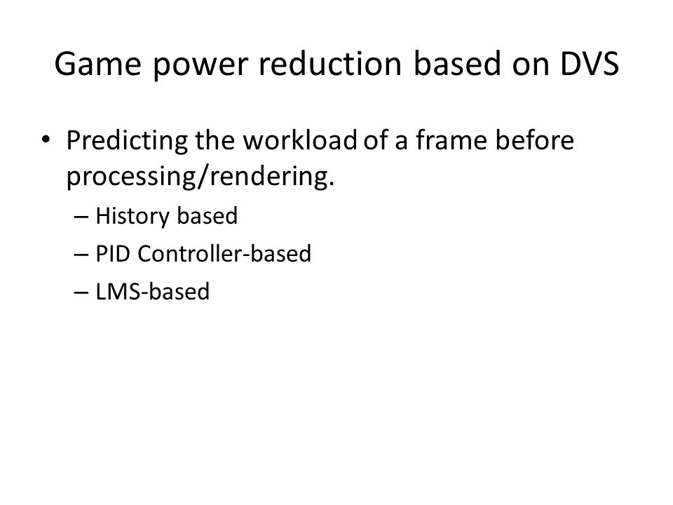 Game power reduction based on DVS Predicting the workload of a frame before processing/rendering. – History based – PID Controller-based – LMS-based