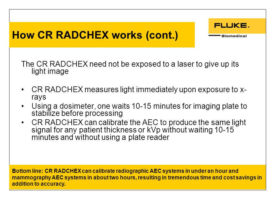 How CR RADCHEX works (cont.) The CR RADCHEX need not be exposed to a laser to give up its light image CR RADCHEX measures light immediately upon exposure to x- rays Using a dosimeter, one waits 10-15 minutes for imaging plate to stabilize before processing CR RADCHEX can calibrate the AEC to produce the same light signal for any patient thickness or kVp without waiting 10-15 minutes and without using a plate reader Bottom line: CR RADCHEX can calibrate radiographic AEC systems in under an hour and mammography AEC systems in about two hours, resulting in tremendous time and cost savings in addition to accuracy.