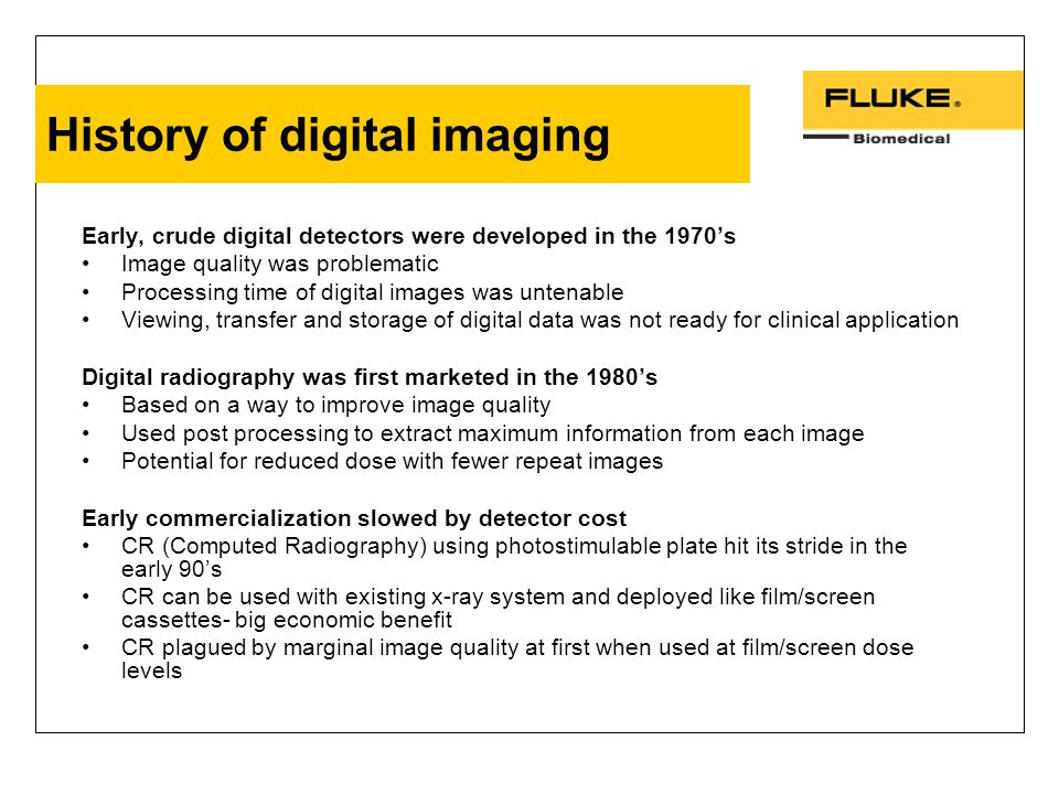 History of digital imaging Early, crude digital detectors were developed in the 1970's Image quality was problematic Processing time of digital images was untenable Viewing, transfer and storage of digital data was not ready for clinical application Digital radiography was first marketed in the 1980's Based on a way to improve image quality Used post processing to extract maximum information from each image Potential for reduced dose with fewer repeat images Early commercialization slowed by detector cost CR (Computed Radiography) using photostimulable plate hit its stride in the early 90's CR can be used with existing x-ray system and deployed like film/screen cassettes- big economic benefit CR plagued by marginal image quality at first when used at film/screen dose levels