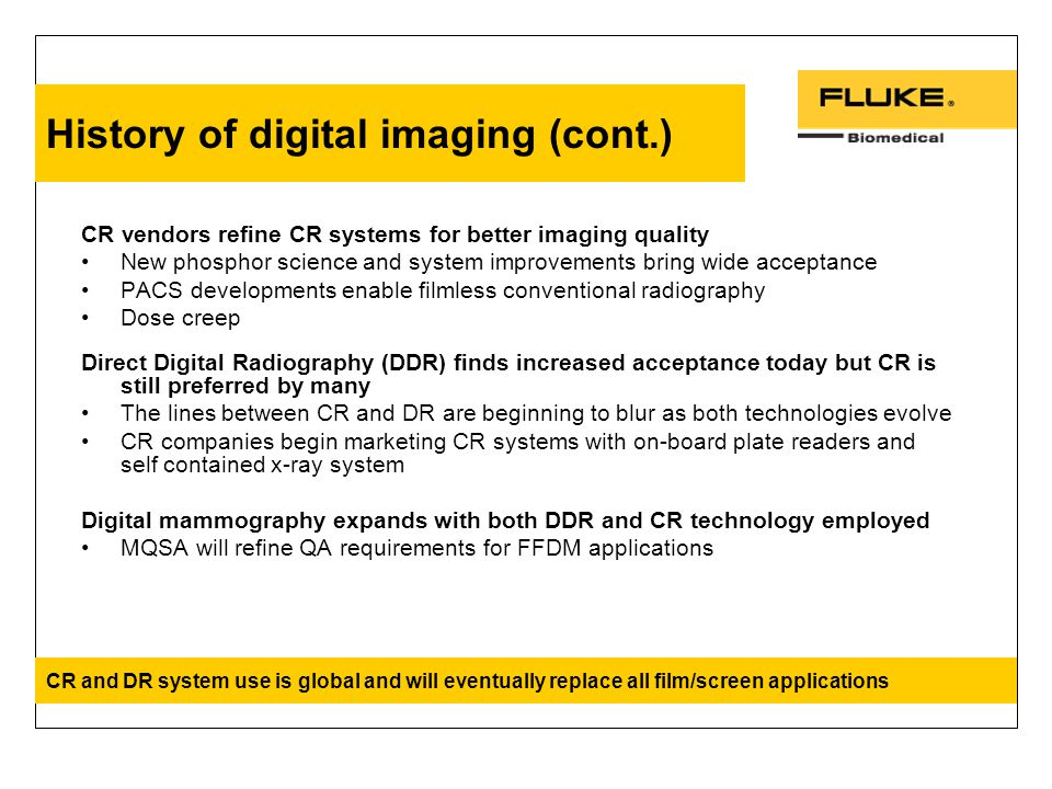 History of digital imaging (cont.) CR vendors refine CR systems for better imaging quality New phosphor science and system improvements bring wide acceptance PACS developments enable filmless conventional radiography Dose creep Direct Digital Radiography (DDR) finds increased acceptance today but CR is still preferred by many The lines between CR and DR are beginning to blur as both technologies evolve CR companies begin marketing CR systems with on-board plate readers and self contained x-ray system Digital mammography expands with both DDR and CR technology employed MQSA will refine QA requirements for FFDM applications CR and DR system use is global and will eventually replace all film/screen applications