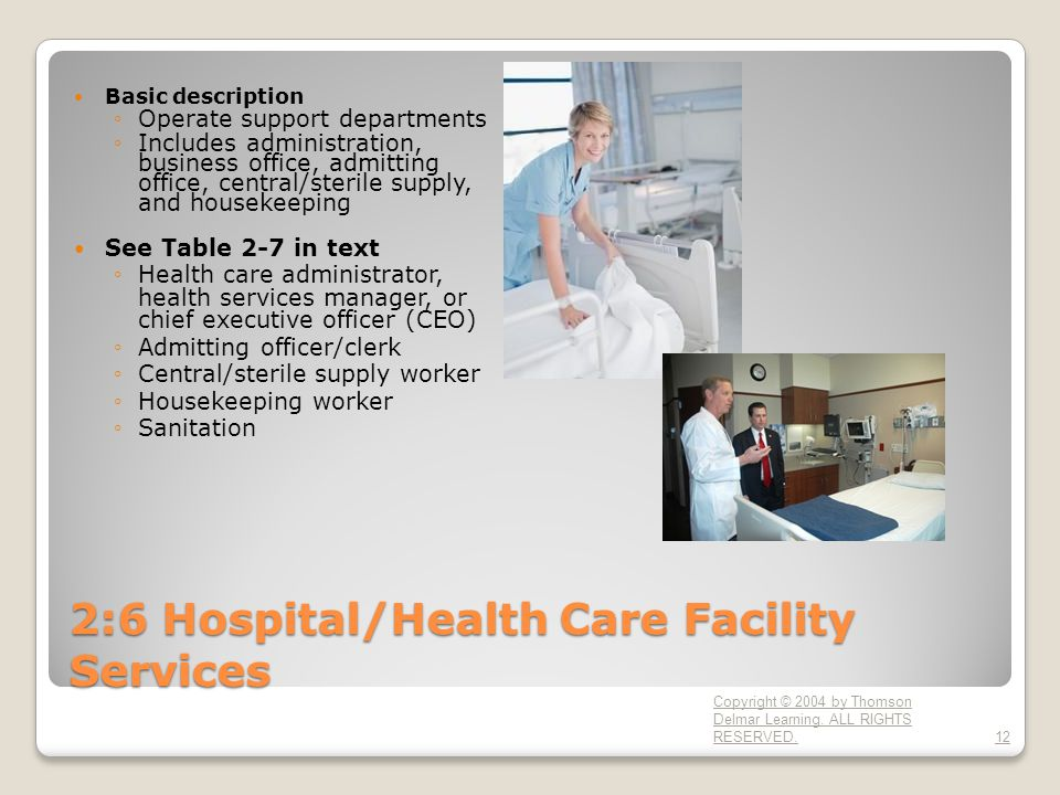 2:6 Hospital/Health Care Facility Services Basic description ◦Operate support departments ◦Includes administration, business office, admitting office, central/sterile supply, and housekeeping See Table 2-7 in text ◦Health care administrator, health services manager, or chief executive officer (CEO) ◦Admitting officer/clerk ◦Central/sterile supply worker ◦Housekeeping worker ◦Sanitation Copyright © 2004 by Thomson Delmar Learning.