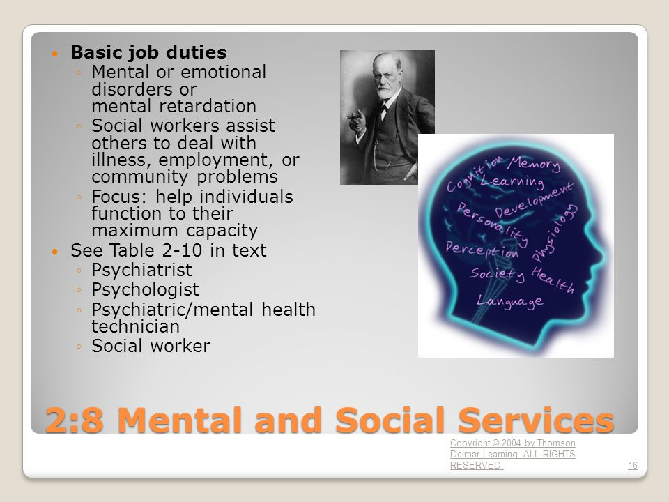 2:8 Mental and Social Services Basic job duties ◦Mental or emotional disorders or mental retardation ◦Social workers assist others to deal with illnes