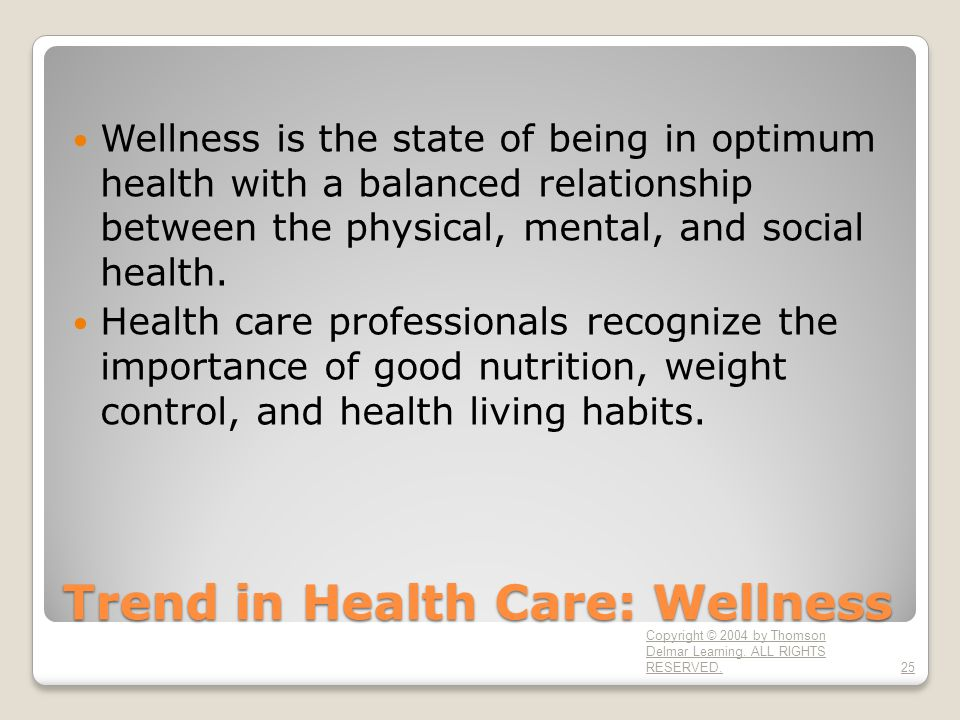 Trend in Health Care: Wellness Wellness is the state of being in optimum health with a balanced relationship between the physical, mental, and social
