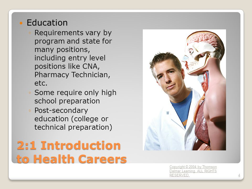 2:1 Introduction to Health Careers Education ◦Requirements vary by program and state for many positions, including entry level positions like CNA, Pharmacy Technician, etc.