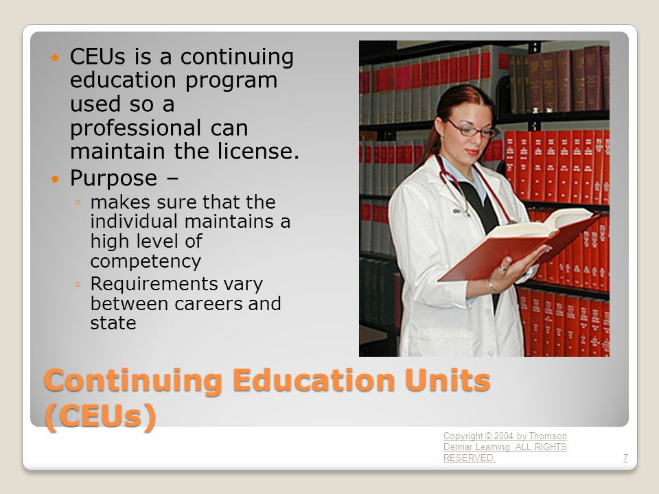 Continuing Education Units (CEUs) CEUs is a continuing education program used so a professional can maintain the license. Purpose – ◦makes sure that t