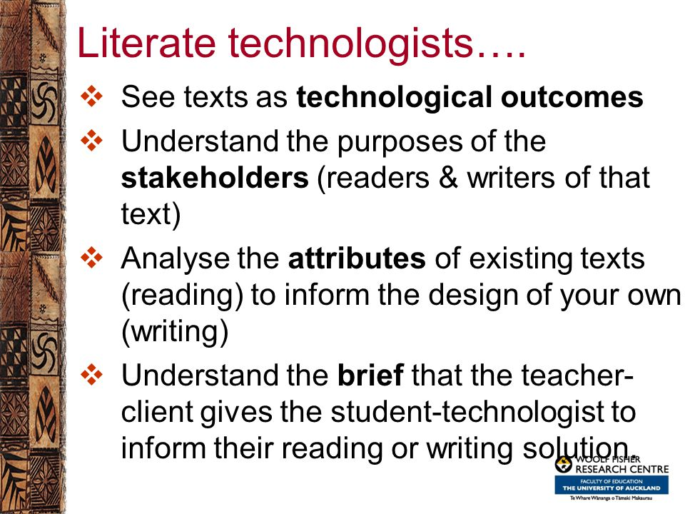 Literate technologists….  See texts as technological outcomes  Understand the purposes of the stakeholders (readers & writers of that text)  Analys