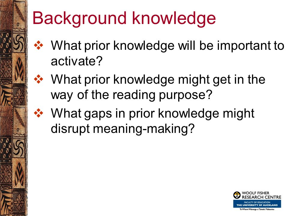 Background knowledge  What prior knowledge will be important to activate?  What prior knowledge might get in the way of the reading purpose?  What