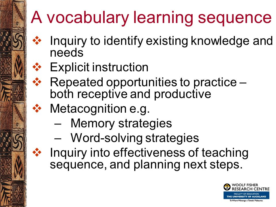 A vocabulary learning sequence  Inquiry to identify existing knowledge and needs  Explicit instruction  Repeated opportunities to practice – both r