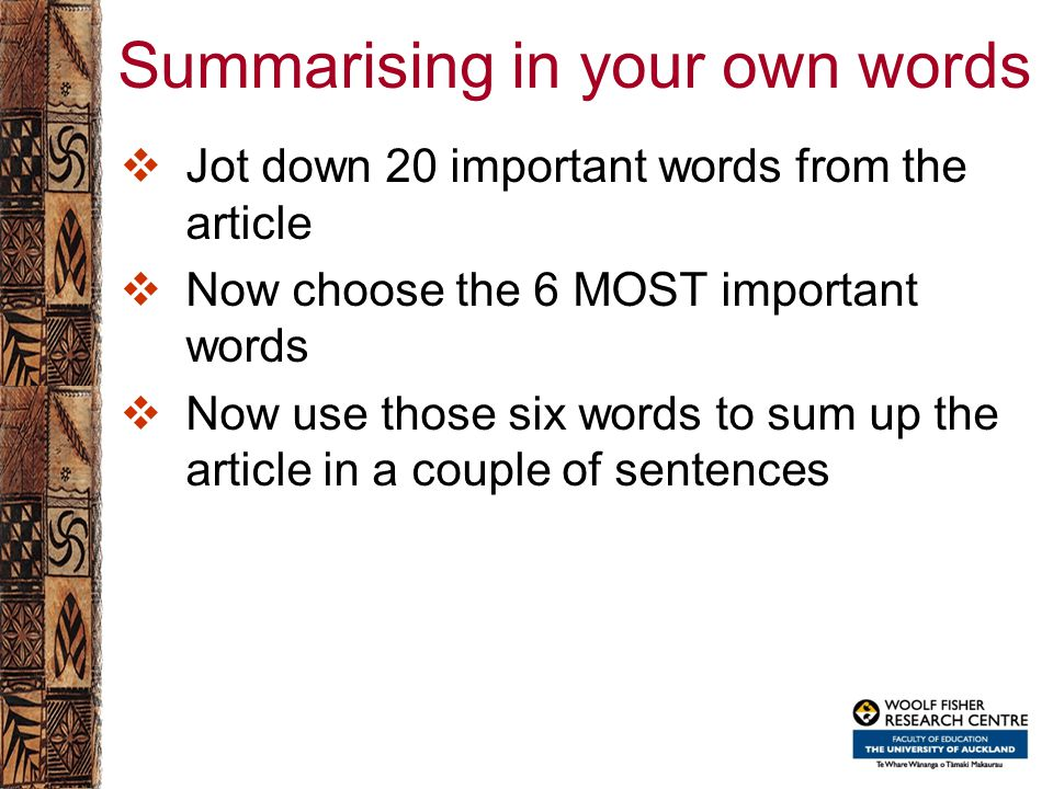 Summarising in your own words  Jot down 20 important words from the article  Now choose the 6 MOST important words  Now use those six words to sum