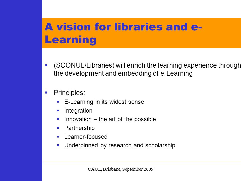 CAUL, Brisbane, September 2005  (SCONUL/Libraries) will enrich the learning experience through the development and embedding of e-Learning  Principles:  E-Learning in its widest sense  Integration  Innovation – the art of the possible  Partnership  Learner-focused  Underpinned by research and scholarship A vision for libraries and e- Learning