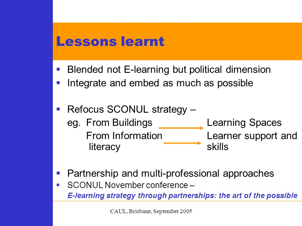 CAUL, Brisbane, September 2005  Blended not E-learning but political dimension  Integrate and embed as much as possible  Refocus SCONUL strategy – eg.