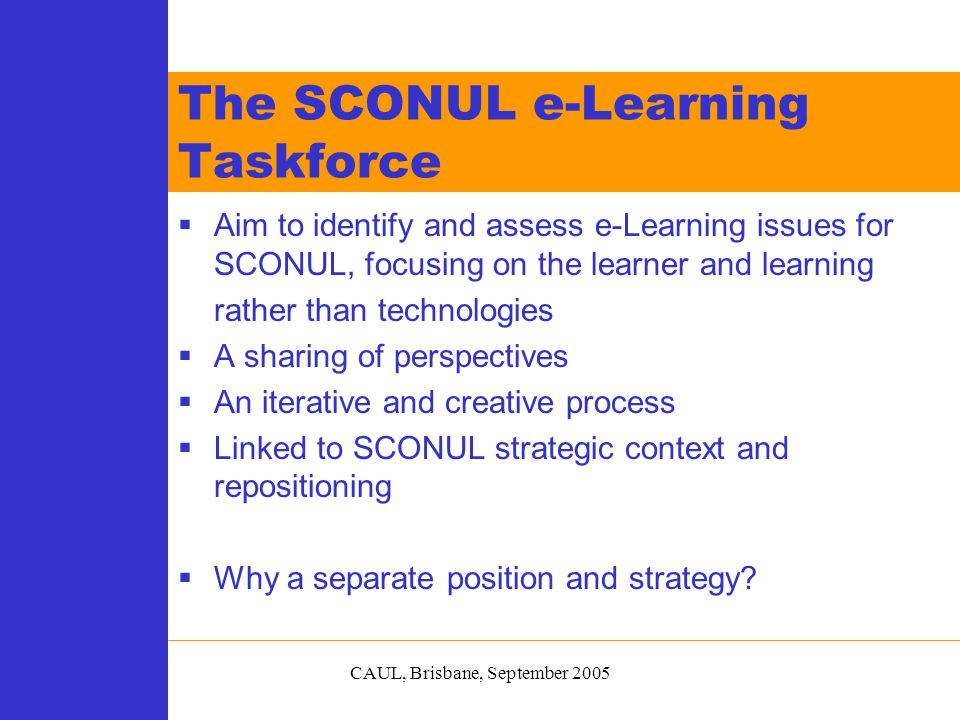 CAUL, Brisbane, September 2005  Aim to identify and assess e-Learning issues for SCONUL, focusing on the learner and learning rather than technologies  A sharing of perspectives  An iterative and creative process  Linked to SCONUL strategic context and repositioning  Why a separate position and strategy.