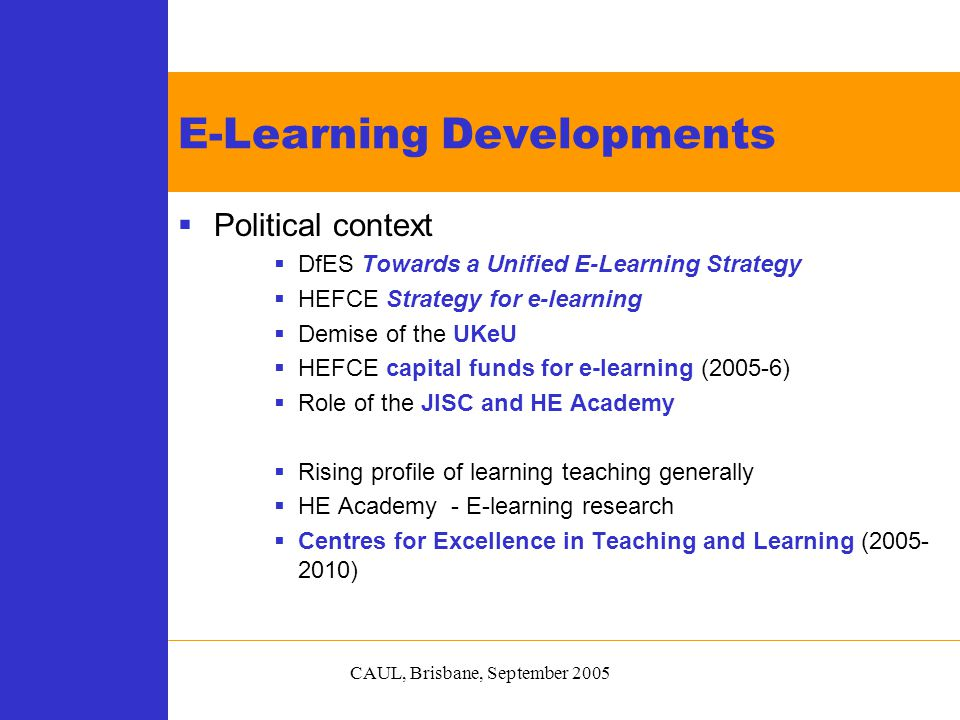 CAUL, Brisbane, September 2005  Political context  DfES Towards a Unified E-Learning Strategy  HEFCE Strategy for e-learning  Demise of the UKeU  HEFCE capital funds for e-learning (2005-6)  Role of the JISC and HE Academy  Rising profile of learning teaching generally  HE Academy - E-learning research  Centres for Excellence in Teaching and Learning (2005- 2010) E-Learning Developments