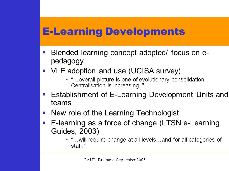 CAUL, Brisbane, September 2005  Blended learning concept adopted/ focus on e- pedagogy  VLE adoption and use (UCISA survey)  …overall picture is one of evolutionary consolidation.