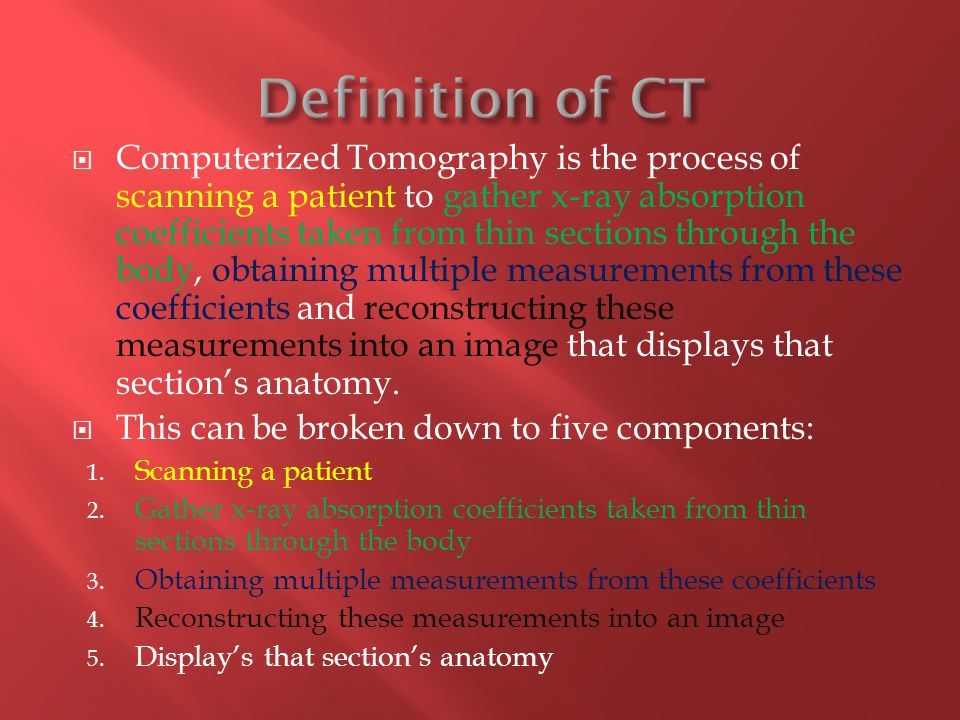  Computerized Tomography is the process of scanning a patient to gather x-ray absorption coefficients taken from thin sections through the body, obtaining multiple measurements from these coefficients and reconstructing these measurements into an image that displays that section's anatomy.