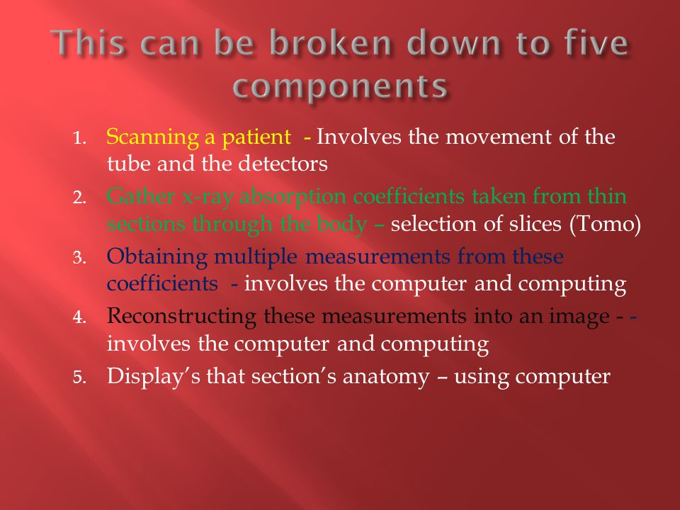 1. Scanning a patient - Involves the movement of the tube and the detectors 2. Gather x-ray absorption coefficients taken from thin sections through t