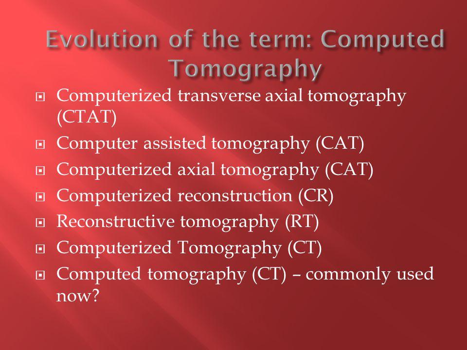  Computerized transverse axial tomography (CTAT)  Computer assisted tomography (CAT)  Computerized axial tomography (CAT)  Computerized reconstruction (CR)  Reconstructive tomography (RT)  Computerized Tomography (CT)  Computed tomography (CT) – commonly used now?