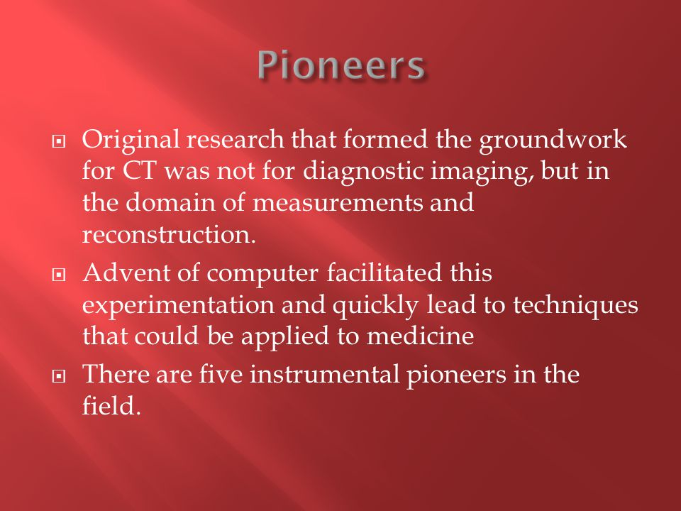  Original research that formed the groundwork for CT was not for diagnostic imaging, but in the domain of measurements and reconstruction.  Advent o