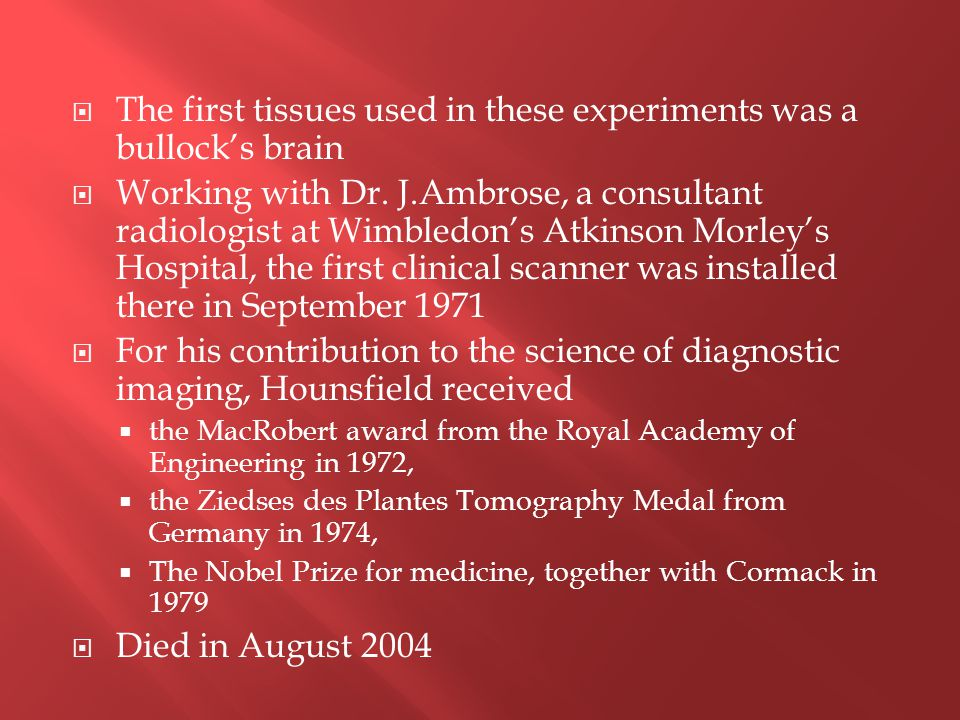  The first tissues used in these experiments was a bullock's brain  Working with Dr. J.Ambrose, a consultant radiologist at Wimbledon's Atkinson Mor