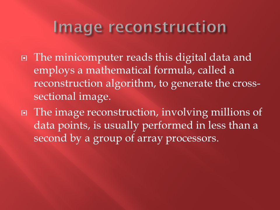  The minicomputer reads this digital data and employs a mathematical formula, called a reconstruction algorithm, to generate the cross- sectional ima