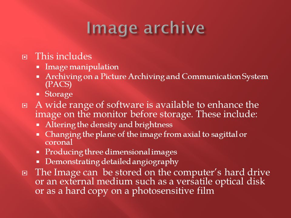  This includes  Image manipulation  Archiving on a Picture Archiving and Communication System (PACS)  Storage  A wide range of software is availa