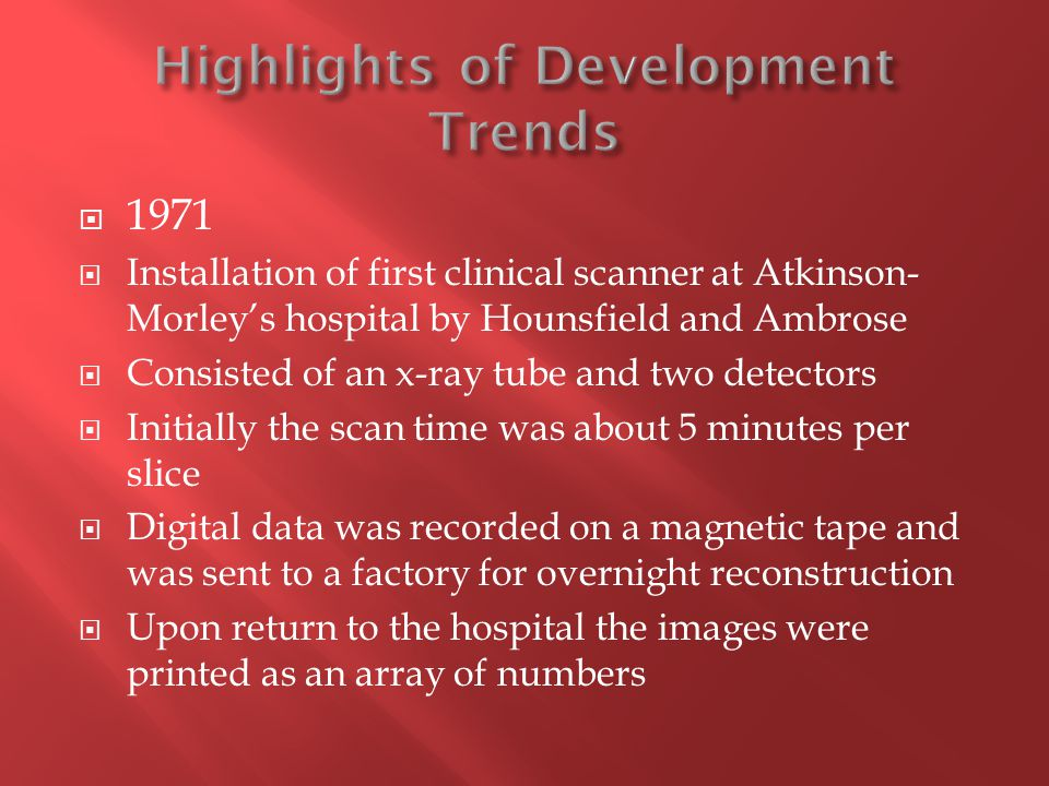  1971  Installation of first clinical scanner at Atkinson- Morley's hospital by Hounsfield and Ambrose  Consisted of an x-ray tube and two detector