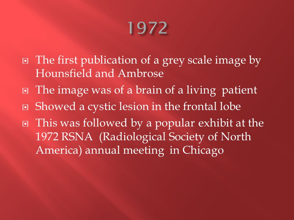  The first publication of a grey scale image by Hounsfield and Ambrose  The image was of a brain of a living patient  Showed a cystic lesion in the frontal lobe  This was followed by a popular exhibit at the 1972 RSNA (Radiological Society of North America) annual meeting in Chicago
