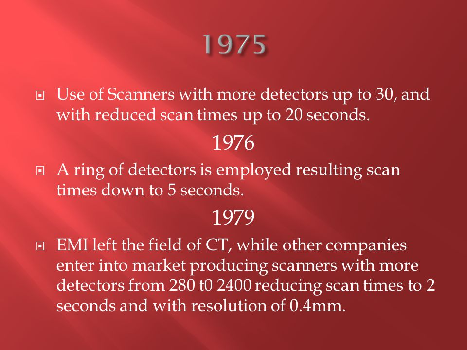  Use of Scanners with more detectors up to 30, and with reduced scan times up to 20 seconds. 1976  A ring of detectors is employed resulting scan ti