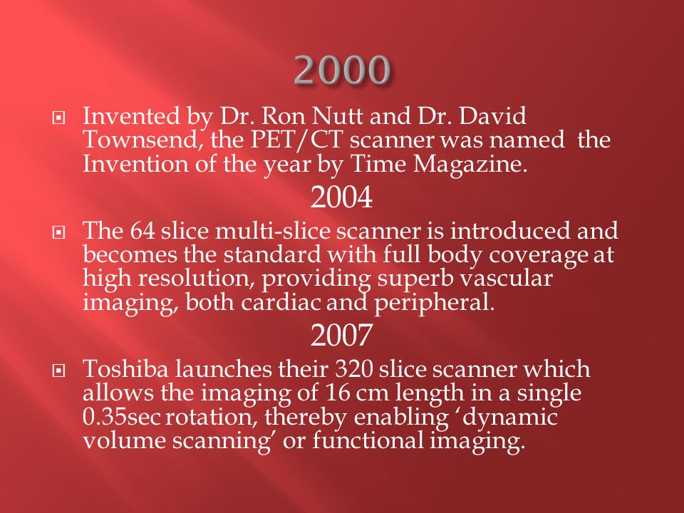  Invented by Dr. Ron Nutt and Dr. David Townsend, the PET/CT scanner was named the Invention of the year by Time Magazine. 2004  The 64 slice multi-