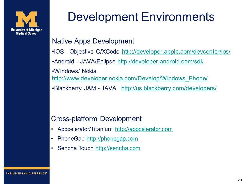 29 Development Environments Native Apps Development iOS - Objective C/XCode http://developer.apple.com/devcenter/ios/http://developer.apple.com/devcenter/ios/ Android - JAVA/Eclipse http://developer.android.com/sdkhttp://developer.android.com/sdk Windows/ Nokia http://www.developer.nokia.com/Develop/Windows_Phone/ http://www.developer.nokia.com/Develop/Windows_Phone/ Blackberry JAM - JAVA http://us.blackberry.com/developers/http://us.blackberry.com/developers/ Cross-platform Development Appcelerator/Titanium http://appcelerator.comhttp://appcelerator.com PhoneGap http://phonegap.comhttp://phonegap.com Sencha Touch http://sencha.comhttp://sencha.com