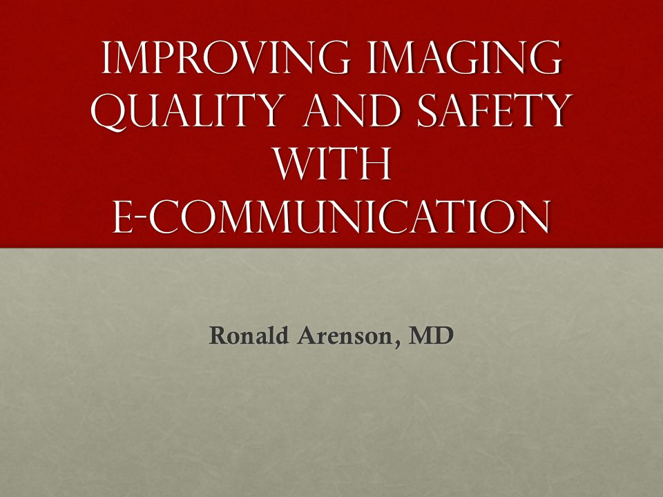 Improving Imaging Quality and safety with e-communication Ronald Arenson, MD