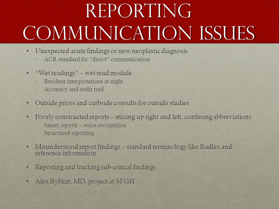 Reporting Communication issues Unexpected acute findings or new neoplastic diagnosisUnexpected acute findings or new neoplastic diagnosis ACR standard for direct communicationACR standard for direct communication Wet readings – wet read module Wet readings – wet read module Resident interpretations at nightResident interpretations at night Accuracy and audit trailAccuracy and audit trail Outside priors and curbside consults for outside studiesOutside priors and curbside consults for outside studies Poorly constructed reports – mixing up right and left, confusing abbreviationsPoorly constructed reports – mixing up right and left, confusing abbreviations Smart reports – voice recognitionSmart reports – voice recognition Structured reportingStructured reporting Misunderstood report findings – standard terminology like Radlex and reference informationMisunderstood report findings – standard terminology like Radlex and reference information Reporting and tracking sub-critical findingsReporting and tracking sub-critical findings Alex Rybkin, MD, project at SFGHAlex Rybkin, MD, project at SFGH