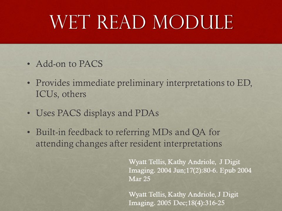 Wet Read Module Add-on to PACSAdd-on to PACS Provides immediate preliminary interpretations to ED, ICUs, othersProvides immediate preliminary interpretations to ED, ICUs, others Uses PACS displays and PDAsUses PACS displays and PDAs Built-in feedback to referring MDs and QA for attending changes after resident interpretationsBuilt-in feedback to referring MDs and QA for attending changes after resident interpretations Wyatt Tellis, Kathy Andriole, J Digit Imaging.