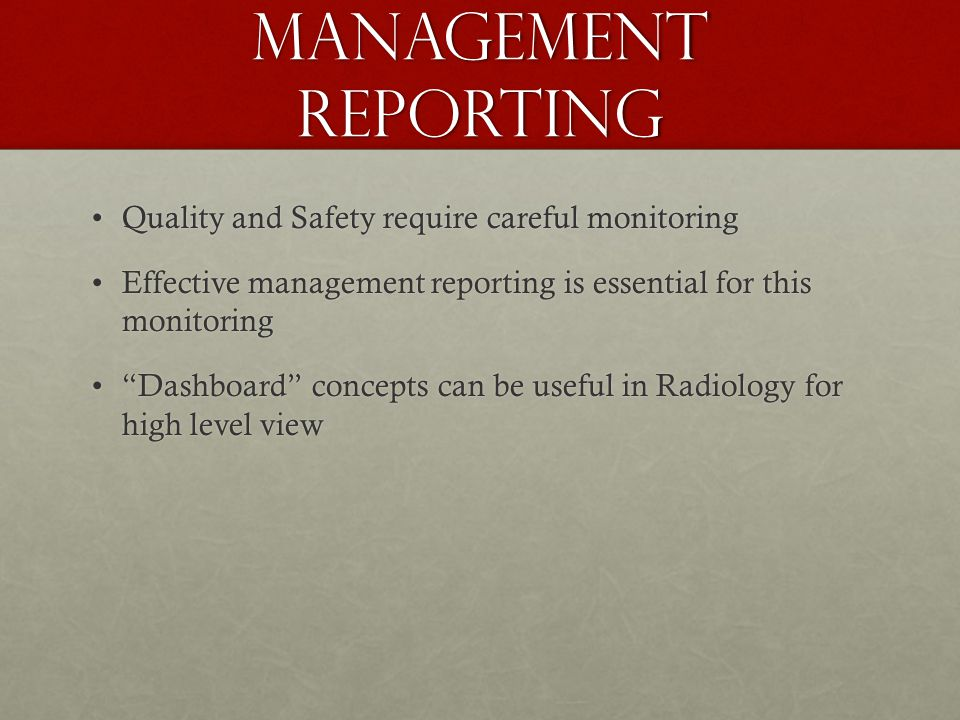 Management Reporting Quality and Safety require careful monitoringQuality and Safety require careful monitoring Effective management reporting is essential for this monitoringEffective management reporting is essential for this monitoring Dashboard concepts can be useful in Radiology for high level view Dashboard concepts can be useful in Radiology for high level view