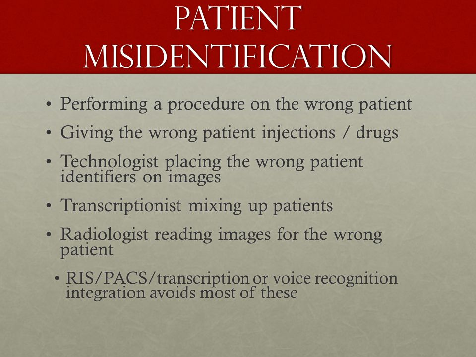 Patient Misidentification Performing a procedure on the wrong patientPerforming a procedure on the wrong patient Giving the wrong patient injections / drugsGiving the wrong patient injections / drugs Technologist placing the wrong patient identifiers on imagesTechnologist placing the wrong patient identifiers on images Transcriptionist mixing up patientsTranscriptionist mixing up patients Radiologist reading images for the wrong patientRadiologist reading images for the wrong patient RIS/PACS/transcription or voice recognition integration avoids most of theseRIS/PACS/transcription or voice recognition integration avoids most of these