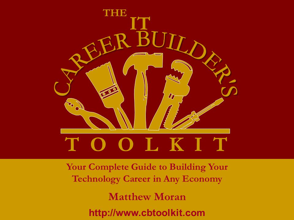 T O O L K I T THE IT Your Complete Guide to Building Your Technology Career in Any Economy Matthew Moran http://www.cbtoolkit.com