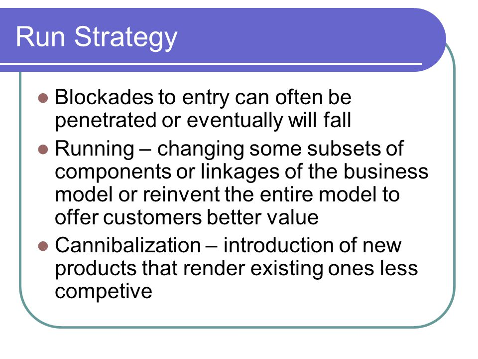 Run Strategy Blockades to entry can often be penetrated or eventually will fall Running – changing some subsets of components or linkages of the business model or reinvent the entire model to offer customers better value Cannibalization – introduction of new products that render existing ones less competive