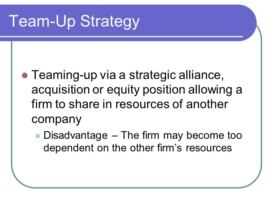 Team-Up Strategy Teaming-up via a strategic alliance, acquisition or equity position allowing a firm to share in resources of another company Disadvan