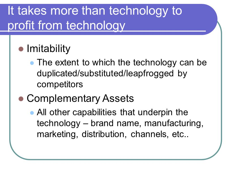 It takes more than technology to profit from technology Imitability The extent to which the technology can be duplicated/substituted/leapfrogged by co