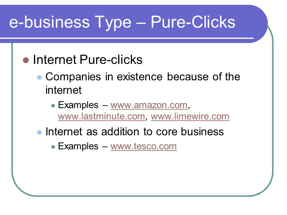 e-business Type – Pure-Clicks Internet Pure-clicks Companies in existence because of the internet Examples – www.amazon.com, www.lastminute.com, www.limewire.comwww.amazon.com www.lastminute.comwww.limewire.com Internet as addition to core business Examples – www.tesco.comwww.tesco.com