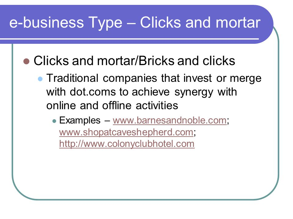 e-business Type – Clicks and mortar Clicks and mortar/Bricks and clicks Traditional companies that invest or merge with dot.coms to achieve synergy with online and offline activities Examples – www.barnesandnoble.com; www.shopatcaveshepherd.com; http://www.colonyclubhotel.comwww.barnesandnoble.com www.shopatcaveshepherd.com http://www.colonyclubhotel.com